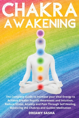 Chakra Awakening: The Complete Guide to Increase your Vital Energy to Achieve Greater Psychic Awareness and Intuition, Reduce Stress, An Cover Image