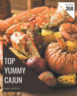 Top 350 Yummy Cajun Recipes: The Best Yummy Cajun Cookbook on Earth Cover Image