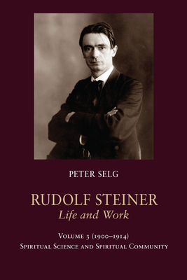 Rudolf Steiner, Life and Work Vol. 3 1900-1914: Spiritual Science and Spiritual Community Cover Image