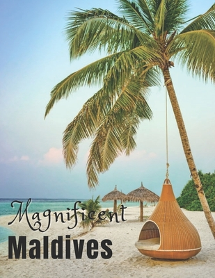 Magnificent Maldives: Coffee Table Photography Book - A Large Tour Picture Book of Maldives Island - Maldives Travel Guide & Coffee Table Ph Cover Image
