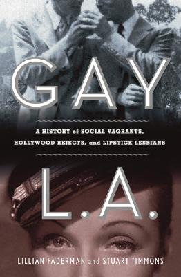 Gay L. A.: A History of Sexual Outlaws, Power Politics, and Lipstick Lesbians Cover Image
