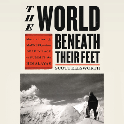The World Beneath Their Feet Lib/E: Mountaineering, Madness, and the Deadly Race to Summit the Himalayas Cover Image