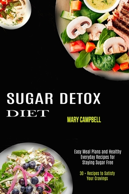 Sugar Detox Diet: Easy Meal Plans and Healthy Everyday Recipes for Staying Sugar Free (30 + Recipes to Satisfy Your Cravings) Cover Image