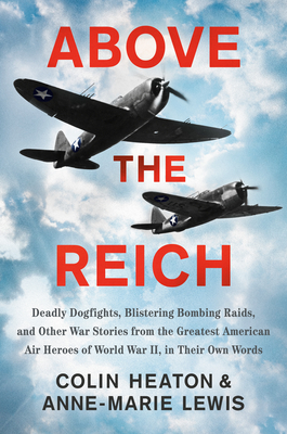Above the Reich: Deadly Dogfights, Blistering Bombing Raids, and Other War Stories from the Greatest American Air Heroes of World War II, in Their Own Words Cover Image