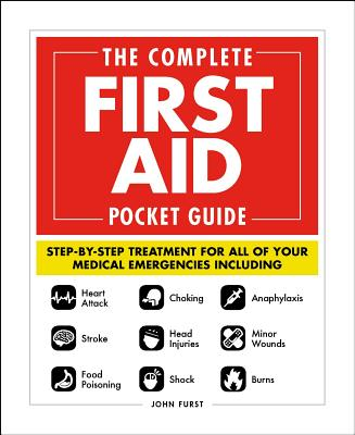 The Complete First Aid Pocket Guide: Step-by-Step Treatment for All of Your Medical Emergencies Including  • Heart Attack  • Stroke • Food Poisoning  • Choking • Head Injuries  • Shock • Anaphylaxis • Minor Wounds  • Burns Cover Image