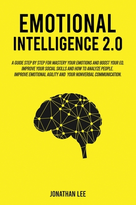 Emotional Intelligence 2.0: A Guide Step by Step for Mastery Your Emotions and Boost Your EQ. Improve Your Social Skills and How to Analyze People Cover Image