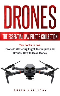 Drones: The Essential UAV Pilot's Collection: Two books in one, Drones: Mastering Flight Techniques and Drones: How to Make Mo Cover Image