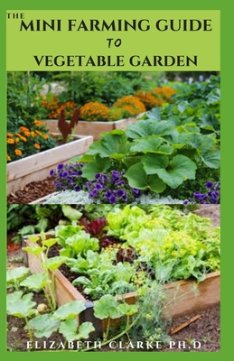 The Mini Farming Guide to Vegetable Garden: Everything You Need To Know On How Grow Vegetable In A Small Space And Maximized Harvest Cover Image