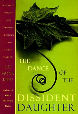 The Dance of the Dissident Daughter: A Woman's Journey from Christian Tradition to the Sacred Feminine Cover Image