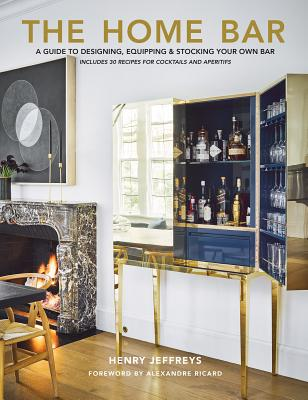 The Home Bar: A Guide to Designing, Equipping & Stocking Your Own Bar Cover Image