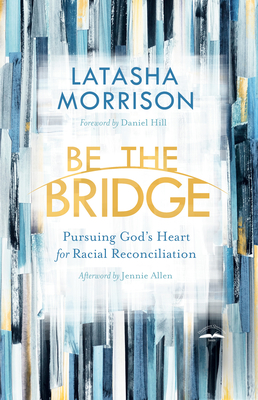 Be the Bridge: Pursuing God's Heart for Racial Reconciliation Cover Image