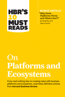 Hbr's 10 Must Reads on Platforms and Ecosystems (with Bonus Article by Why Some Platforms Thrive and Others Don't by Feng Zhu and Marco Iansiti) Cover Image