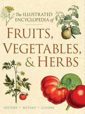 The Illustrated Encyclopedia of Fruits, Vegetables, and Herbs: History, Botany, Cuisine Cover Image