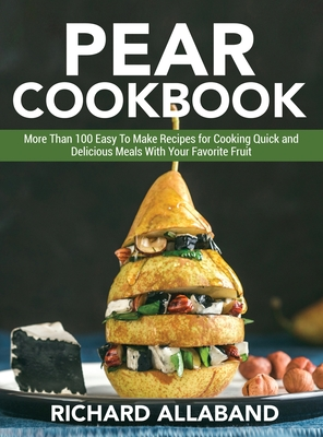 Pear Cookbook: More Than 100 Easy To Make Recipes for Cooking Quick and Delicious Meals With Your Favorite Fruit Cover Image