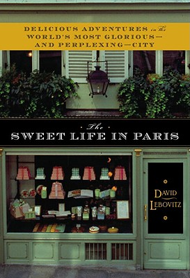 The Sweet Life in Paris: Delicious Adventures in the World's Most Glorious - and Perplexing - City Cover Image