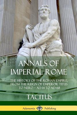 Annals of Imperial Rome: The History of the Roman Empire, From the Reign of Emperor Titus to Nero - AD 14 to AD 68 Cover Image