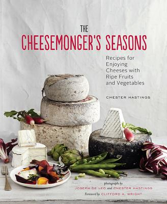 The Cheesemonger's Seasons: Recipes for Enjoying Cheeses with Ripe Fruits and Vegetables Cover Image