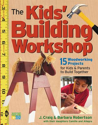 The Kids' Building Workshop: 15 Woodworking Projects for Kids and Parents to Build Together Cover Image