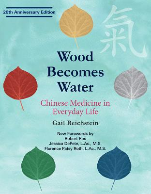 Wood Becomes Water: Chinese Medicine in Everyday Life - 20th Anniversary Edition Cover Image