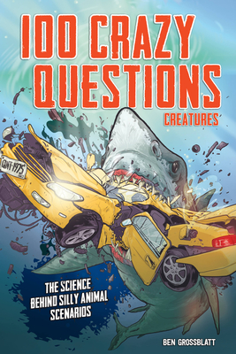 100 Crazy Questions: Creatures: The Science Behind Silly Animal Scenarios Cover Image