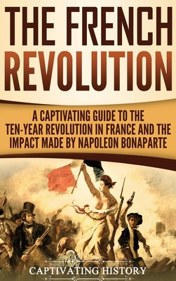 The French Revolution: A Captivating Guide to the Ten-Year Revolution in France and the Impact Made by Napoleon Bonaparte Cover Image