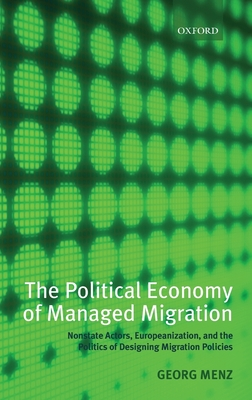 The Political Economy of Managed Migration: Nonstate Actors, Europeanization, and the Politics of Designing Migration Policies Cover Image