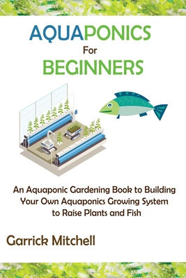 Aquaponics for Beginners: An Aquaponic Gardening Book to Building Your Own Aquaponics Growing System to Raise Plants and Fish Cover Image