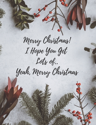 Merry Christmas! I Hope You Get Lots of... Yeah Merry Christmas: Hilarious Gag Gifts for Christmas, Gag Gifts for Christmas Exchange, [8.5 in. x 11 in Cover Image