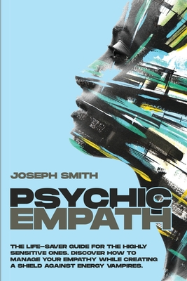 Psychic Empath: The Complete Guide to Recognize, Awaken, Empower and Protect the Wonderful Gift of Empathy from Energy Vampires cover