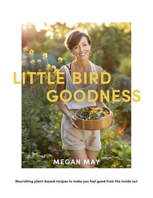 Little Bird Goodness: Nourishing Plant-Based Recipes to Make You Feel Good from the Inside Out Cover Image