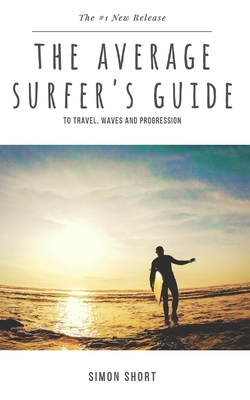 The Average Surfer's Guide: To Travel, Waves and Progression Cover Image