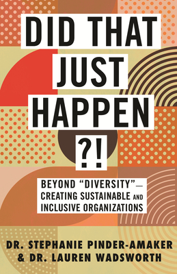 "Did That Just Happen?!: Beyond ""Diversity""—Creating Sustainable and Inclusive Organizations Cover Image"