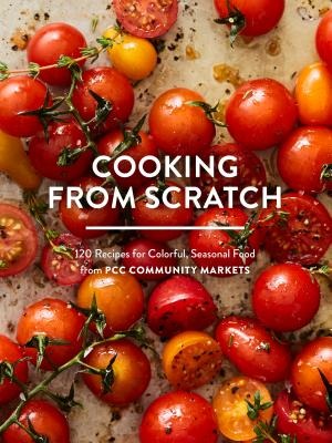 Cooking from Scratch: 120 Recipes for Colorful, Seasonal Food from PCC Community Markets Cover Image