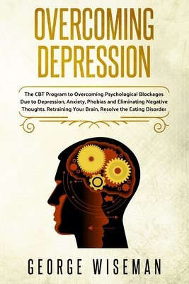 Overcoming Depression: The CBT Program for Overcoming Psychological Blockages Due to Depression, Anxiety, Phobias and Eliminating Negative Th Cover Image