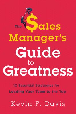 The Sales Manager's Guide to Greatness: Ten Essential Strategies for Leading Your Team to the Top Cover Image