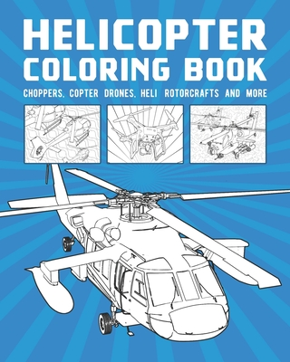 Helicopter Coloring Book: Choppers, Copter Drones, Heli Rotorcrafts And More Cover Image