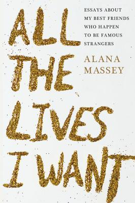 All the Lives I Want: Essays About My Best Friends Who Happen to Be Famous Strangers Cover Image