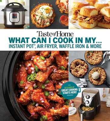Taste of Home What Can I Cook in My Instant Pot, Air Fryer, Waffle Iron...?: Get Geared Up, Great Cooking Starts Here Cover Image