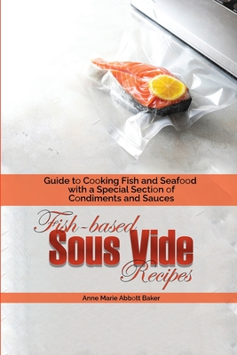 Fish-based Sous Vide Recipes: Guide to Cooking Fish and Seafood with a Special Section of Condiments and Sauces Cover Image