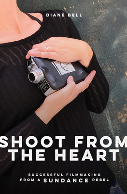 Shoot from the Heart: Successful Filmmaking from a Sundance Rebel Cover Image