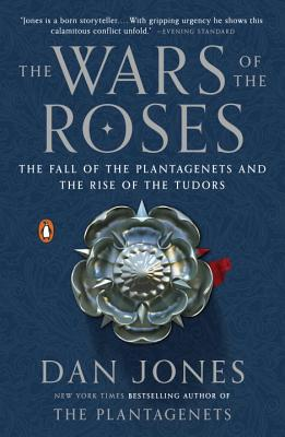 The Wars of the Roses: The Fall of the Plantagenets and the Rise of the Tudors Cover Image