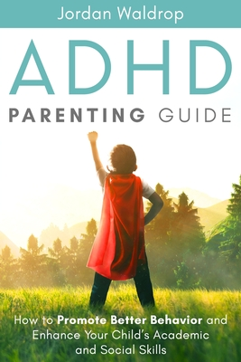 ADHD Parenting Guide: How to Promote Better Behavior and Enhance Your Child's Academic and Social Skills Cover Image
