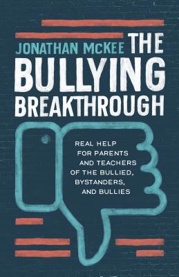 The Bullying Breakthrough: Real Help for Parents and Teachers of the Bullied, Bystanders, and Bullies Cover Image