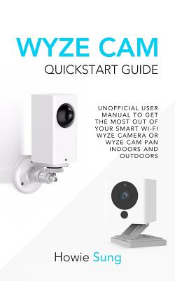 Wyze CAM QuickStart Guide: Unofficial User Manual to Get the Most Out of Your Smart Wi-Fi Wyze Camera or Wyze CAM Pan Indoors and Outdoors Cover Image