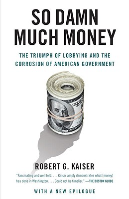 So Damn Much Money: The Triumph of Lobbying and the Corrosion of American Government Cover Image