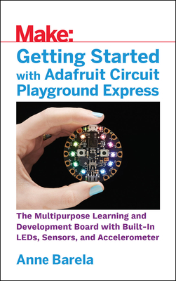 Getting Started with Adafruit Circuit Playground Express: The Multipurpose Learning and Development Board with Built-In Leds, Sensors, and Acceleromet Cover Image