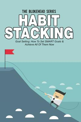 Habit Stacking: Goal Setting - How To Set SMART Goals & Achieve All Of Them Now Cover Image