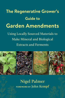 The Regenerative Grower's Guide to Garden Amendments: Using Locally Sourced Materials to Make Mineral and Biological Extracts and Ferments Cover Image