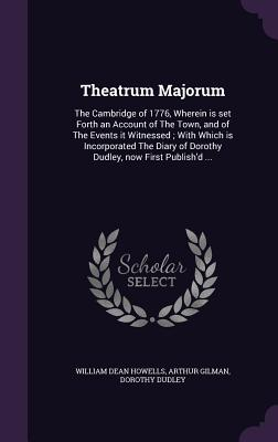 Theatrum Majorum: The Cambridge of 1776, Wherein Is Set Forth an Account of the Town, and of the Events It Witnessed; With Which Is Inco Cover Image