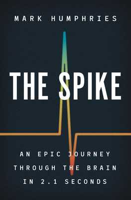 The Spike: An Epic Journey Through the Brain in 2.1 Seconds Cover Image